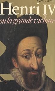 Yves Cazaux - Henri IV - Ou La grande victoire.