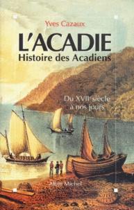 Yves Cazaux - L'ACADIE. - Histoire des acadiens du XVIIème siècle à nos jours.