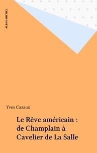 Yves Cazaux - Le Rêve américain - De Champlain à Cavelier de La Salle.