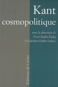 Yves Charles Zarka et Caroline Guibet Lafaye - Kant cosmopolitique.