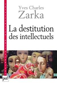 Yves Charles Zarka - La destitution des intellectuels et autres réflexions intempestives.