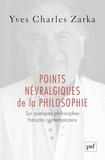 Yves Charles Zarka - Points névralgiques de la philosophie - Sur quelques philosophes français contemporains.