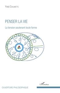 Yves Chaumette - Penser la vie - La tension soutenant toute forme.