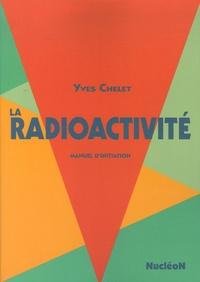 Yves Chelet - La radioactivité - Manuel d'initiation.