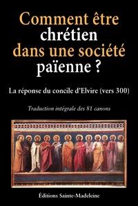 Yves Chiron et André Aniorté - Comment être chrétien dans une société païenne ? - Les 81 canons du concile d'Elvire (vers 300).