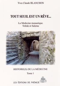 Yves Claude Blanchon - Histoire(s) de la médecine Tome 1 : Tout seuil est un rêve... - La médecine monastique, Tolède et Salerne.