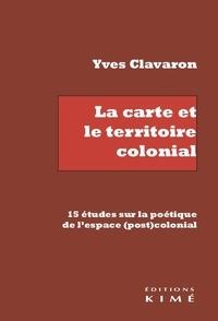 Yves Clavaron - La carte et le territoire colonial - 15 études sur la poétique de l'espace (post)colonial.