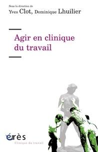 Yves Clot et Dominique Lhuilier - Agir en clinique du travail.