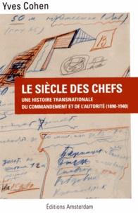 Yves Cohen - Le siècle des chefs - Une histoire transnationale du commendement et de l'autorité (1890-1940).