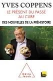 Yves Coppens - Le présent du passé au cube - Des nouvelles de la préhistoire.