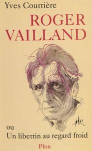 Yves Courrière - Roger Vailland ou Un libertin au regard froid.