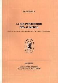 Yves Dacosta - La bio-protection des aliments - L'antagonisme microbien au service de la sécurité et de la qualité microbiologiques.
