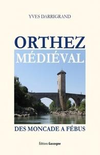 Yves Darrigrand - Orthez médiéval - Des Mocades à Fébus.