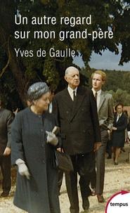 Yves de Gaulle - Un autre regard sur mon grand-père Charles de Gaulle.
