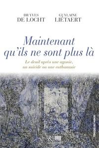 Yves de Locht et Guylaine Liétaert - Maintenant qu'ils ne sont plus là - Le deuil après une agonie, un suicide ou une euthanasie.