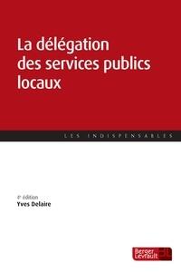 Yves Delaire - La délégation des services publics locaux - Passation et exécution des nouvelles concessions de services publics locaux.