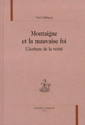 Yves Delègue - MONTAIGNE ET LA MAUVAISE FOI. - L'écriture et la vérité.