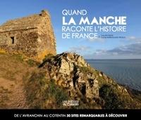 Yves Deloison et Carole Barriquand-Treuille - Quand La Manche raconte l'histoire de France - De l'Avranchin au Cotentin, 30 sites remarquables à découvrir.