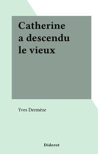 Yves Dermèze - Catherine a descendu le vieux.