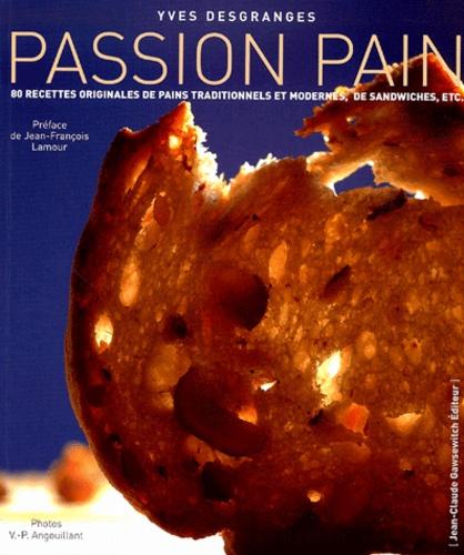 Yves Desgranges - Passion Pain - 80 recettes originales de pains composés, de sandwiches, de pains traditionnels, de tartines....