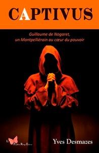 Yves Desmazes - Captivus - Guillaume de Nogaret, un Montpelliérain au coeur du pouvoir.