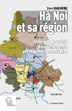 Yves Duchère - Hà Noi et sa région - Une géographie du compromis en régime autoritaire.