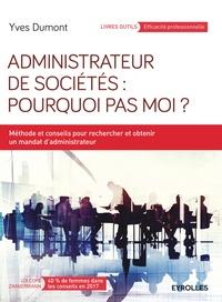 Yves Dumont - Administrateur de sociétés : pourquoi pas moi ? - Méthodes et conseils pour rechercher et obtenir un mandat d'administrateur.