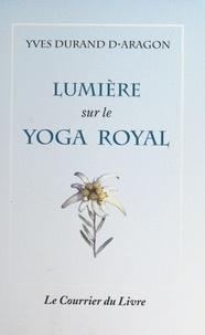 Yves Durand d'Aragon - Lumière sur le yoga royal.
