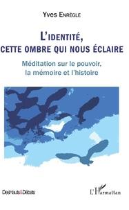 Yves Enrègle - L'identité, cette ombre qui nous éclaire - Méditation sur le pouvoir, la mémoire et l'histoire.