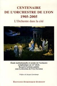Yves Ferraton et  Collectif - Centenaire de l'Orchestre de Lyon 1905-2005 L'orchestre dans la cité - Etude institutionnelle et sociale de l'orchstre sypmphonique au XXe siècle.