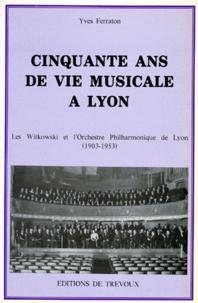 Yves Ferraton - Cinquante ans de vie musicale à Lyon - Les Witkowski et l'orchestre philarmonique de Lyon (1903-1953).