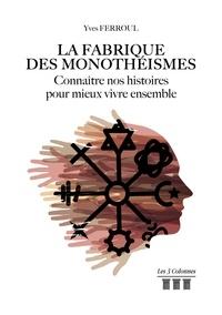Yves Ferroul - La fabrique des monothéismes - Connaître nos histoires pour mieux vivre ensemble.