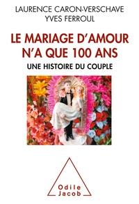 Yves Ferroul et Laurence Caron-Verschave - Le mariage d'amour n'a que 100 ans - Une histoire du couple.