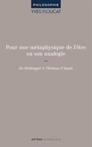 Yves Floucat - Pour une métaphysique de l'être en son analogie - De Heidegger à Thomas d'Aquin.