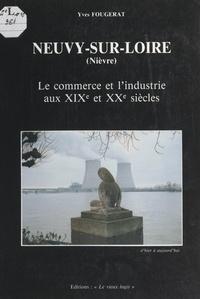 Yves Fougerat et Jean Lemercier - Neuvy-sur-Loire (Nièvre) - Le commerce et l'industrie aux XIXe et XXe siècles.