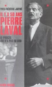Yves-Frédéric Jaffré - Il y a cinquante ans, Pierre Laval - Le procès qui n'a pas eu lieu.