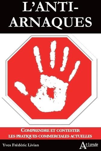 L'anti-arnaques. Comprendre et contester les pratiques commerciales actuelles