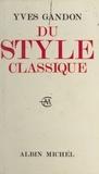 Yves Gandon - Du style classique - Pascal, Voltaire, Bossuet, Diderot, La Bruyère, Jean-Jacques Rousseau, Mme de Sévigné, Mme du Deffand.