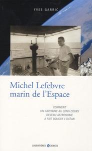 Yves Garric - Michel Lefebvre, marin de l'espace - Comment un capitaine au long cours devenu astronome a fait bouger l'océan.
