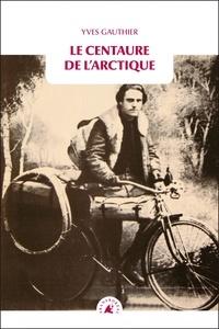 Yves Gauthier - Le centaure de l'Arctique.