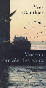 Yves Gauthier - Moscou sauvée des eaux.