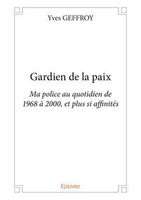Yves Geffroy - Gardien de la paix - Ma police au quotidien de 1968 à 2000, et plus si affinités.