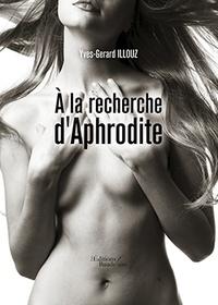 Yves-Gérard Illouz - A la recherche d'Aphrodite.