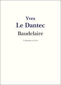 Yves-Gérard Le Dantec - Baudelaire - Vie et Oeuvre de Charles Baudelaire.