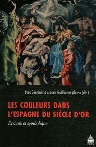 Yves Germain et Araceli Guillaume-Alonso - Les couleurs dans l'Espagne du Siècle d'or - Ecriture et symbolique.