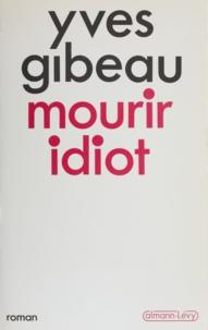 Yves Gibeau - Mourir idiot.