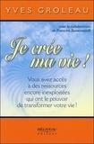 Yves Groleau - Je crée ma vie ! - Vous avez accès à des ressources encore inexploitées qui ont le pouvoir de transformer votre vie !.