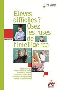 Elèves difficiles ? Osez les ruses de l'intelligence- Petit traité de manipulation vertueuse à l'usage des enseignants - Yves Guégan |