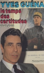 Yves Guéna - Le temps des certitudes : 1940-1969.