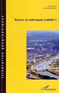 Yves Guermond - Rouen, la métropole oubliée ?.